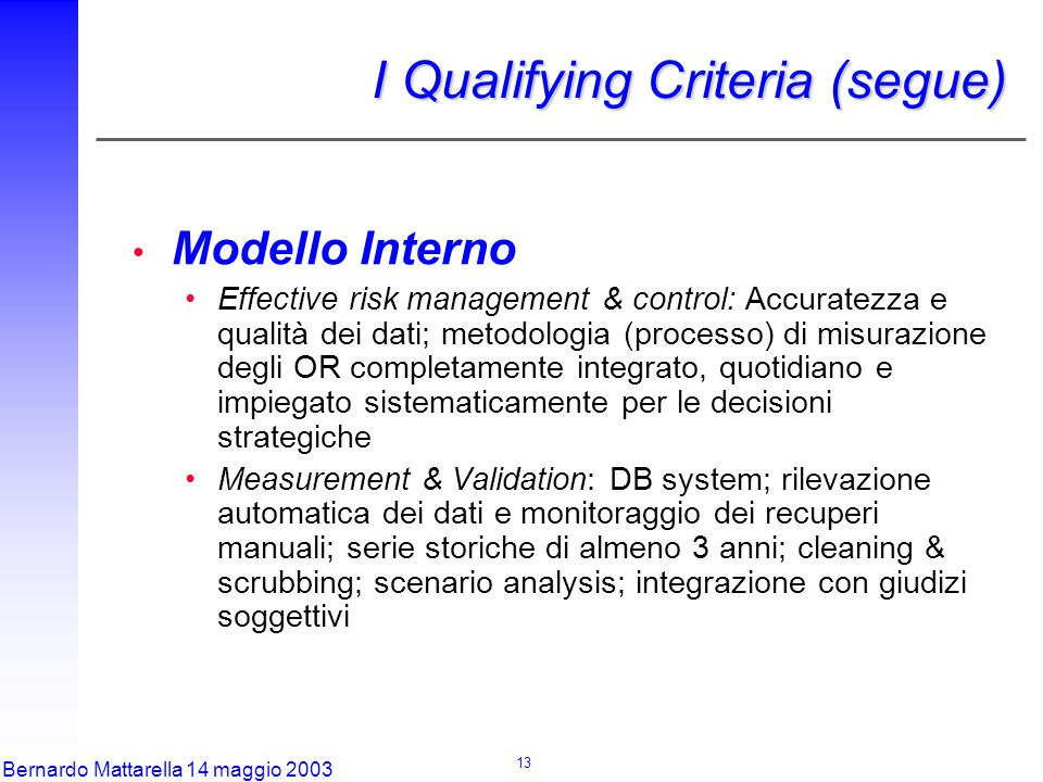 13 Bernardo Mattarella 14 maggio 2003 Modello Interno Effective risk management & control: Accuratezza e qualità dei dati; metodologia (processo) di misurazione degli OR completamente integrato, quotidiano e impiegato sistematicamente per le decisioni strategiche Measurement & Validation: DB system; rilevazione automatica dei dati e monitoraggio dei recuperi manuali; serie storiche di almeno 3 anni; cleaning & scrubbing; scenario analysis; integrazione con giudizi soggettivi I Qualifying Criteria (segue)