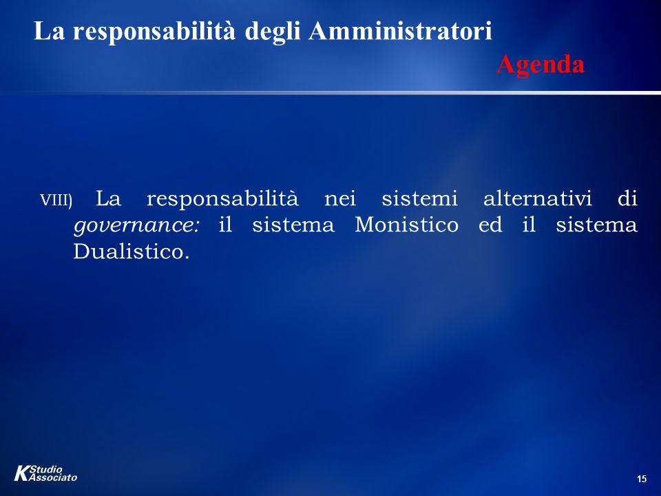 15 La responsabilità degli Amministratori Agenda VIII) La responsabilità nei sistemi alternativi di governance: il sistema Monistico ed il sistema Dualistico.