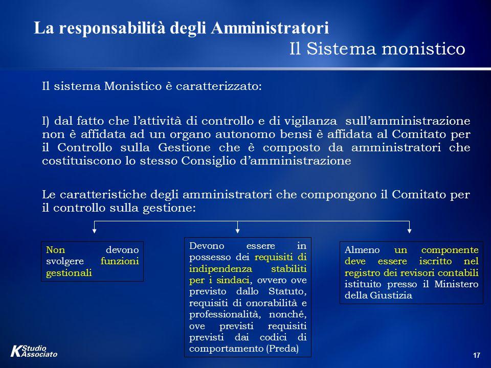 17 La responsabilità degli Amministratori Il Sistema monistico Il sistema Monistico è caratterizzato: I) dal fatto che l'attività di controllo e di vi