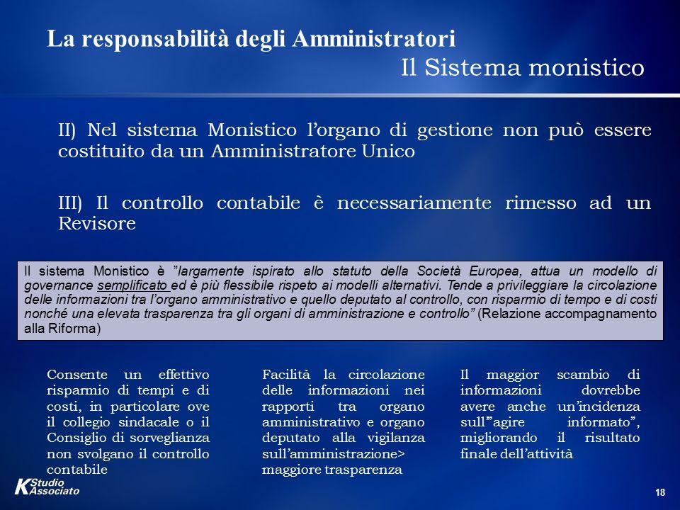 18 La responsabilità degli Amministratori Il Sistema monistico II) Nel sistema Monistico l'organo di gestione non può essere costituito da un Amminist
