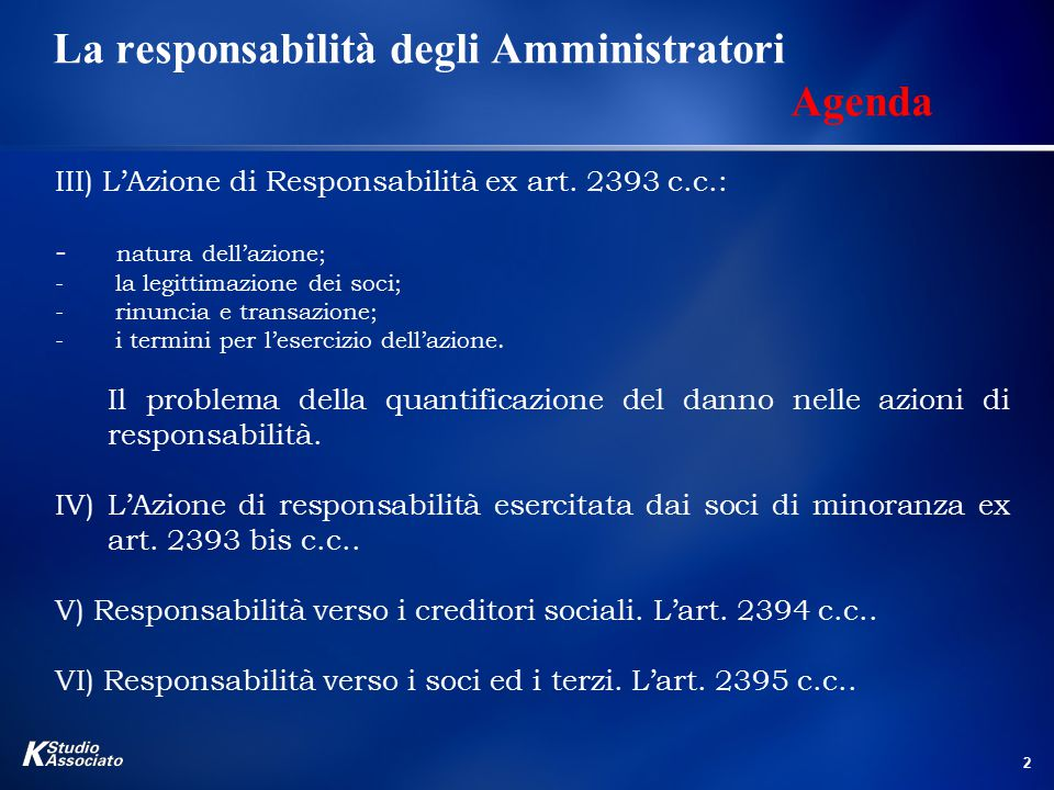 2 La responsabilità degli Amministratori Agenda III) L'Azione di Responsabilità ex art. 2393 c.c.: - natura dell'azione; - la legittimazione dei soci;