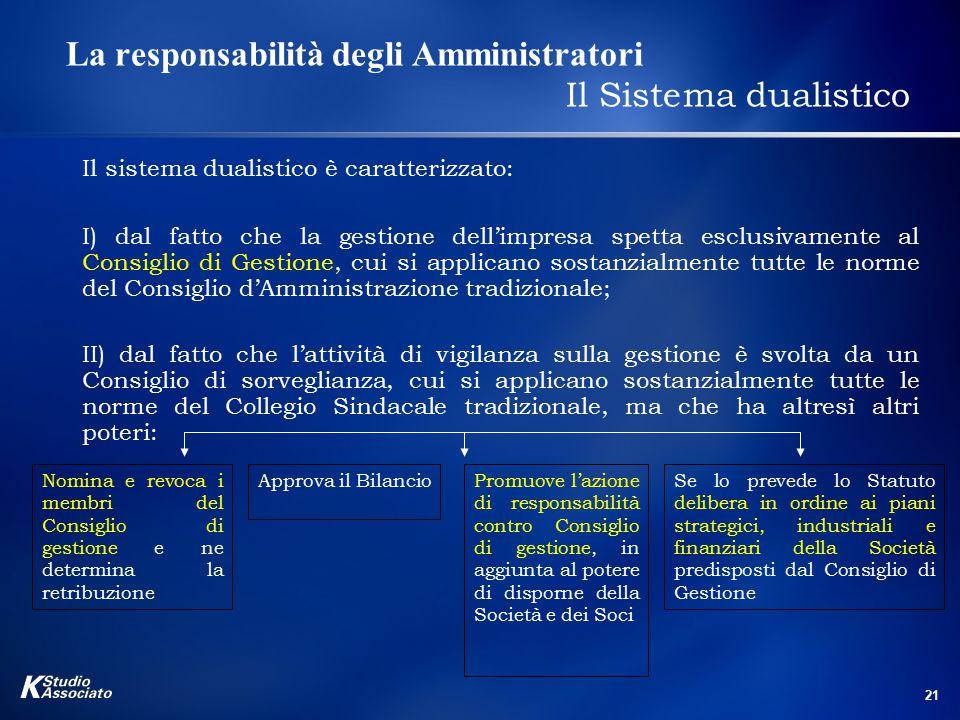 21 La responsabilità degli Amministratori Il Sistema dualistico Il sistema dualistico è caratterizzato: I) dal fatto che la gestione dell'impresa spet