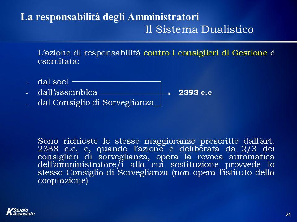 24 La responsabilità degli Amministratori Il Sistema Dualistico L'azione di responsabilità contro i consiglieri di Gestione è esercitata: - dai soci -