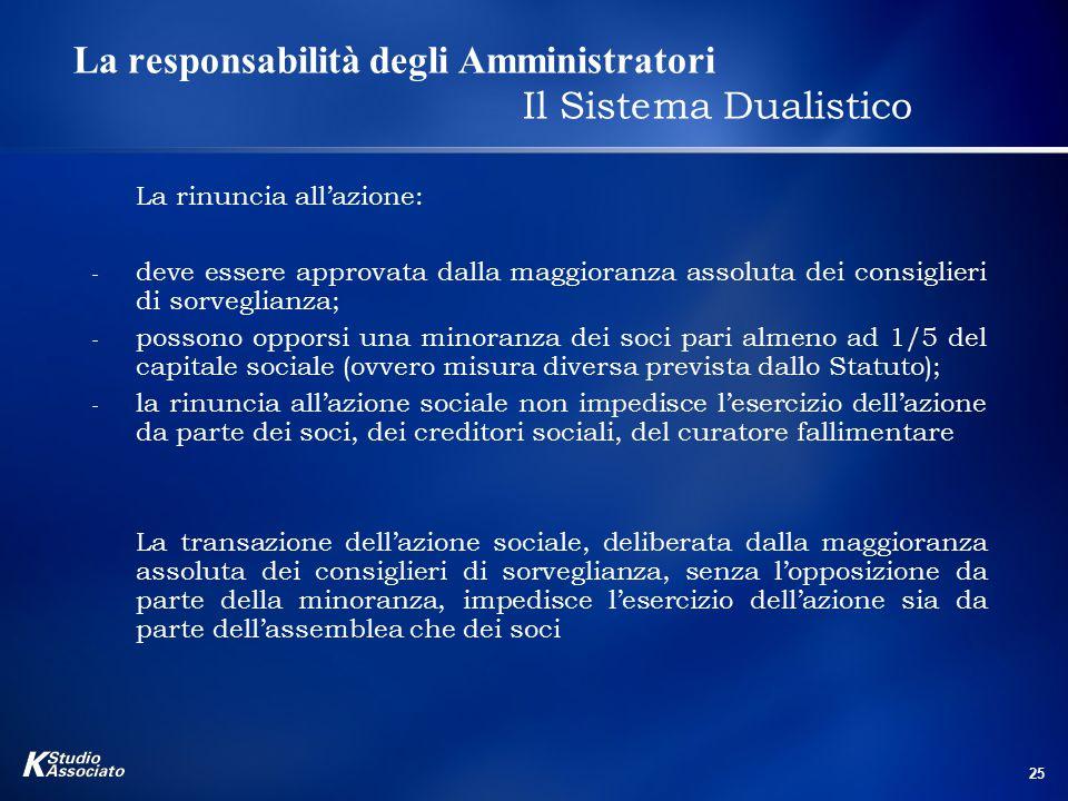 25 La responsabilità degli Amministratori Il Sistema Dualistico La rinuncia all'azione: - deve essere approvata dalla maggioranza assoluta dei consigl