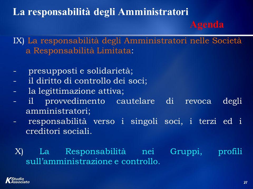 27 La responsabilità degli Amministratori Agenda IX) La responsabilità degli Amministratori nelle Società a Responsabilità Limitata: - presupposti e s