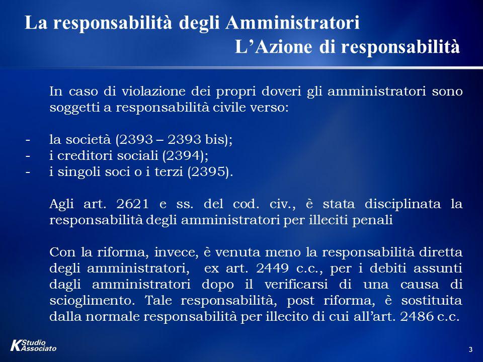 3 La responsabilità degli Amministratori L'Azione di responsabilità In caso di violazione dei propri doveri gli amministratori sono soggetti a responsabilità civile verso: -la società (2393 – 2393 bis); -i creditori sociali (2394); -i singoli soci o i terzi (2395).