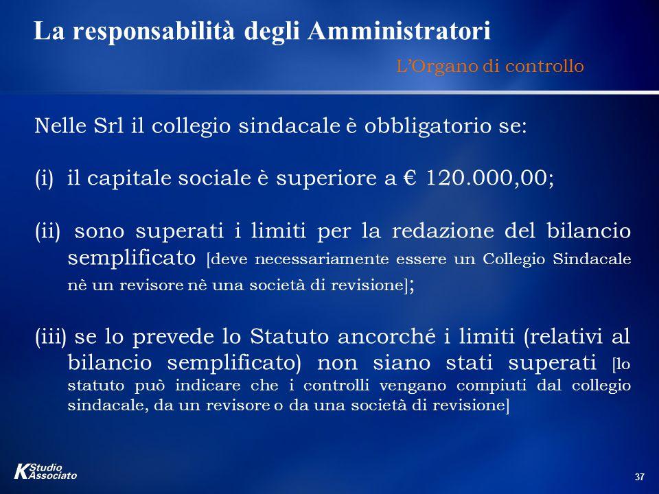 37 La responsabilità degli Amministratori L'Organo di controllo Nelle Srl il collegio sindacale è obbligatorio se: (i)il capitale sociale è superiore