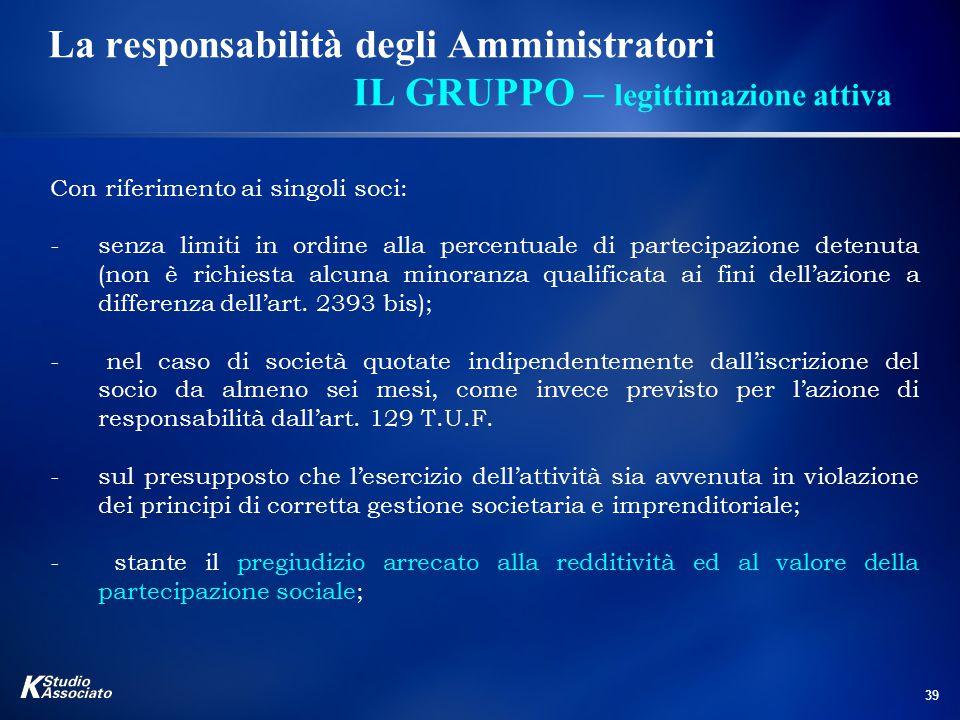 39 La responsabilità degli Amministratori IL GRUPPO – legittimazione attiva Con riferimento ai singoli soci: -senza limiti in ordine alla percentuale
