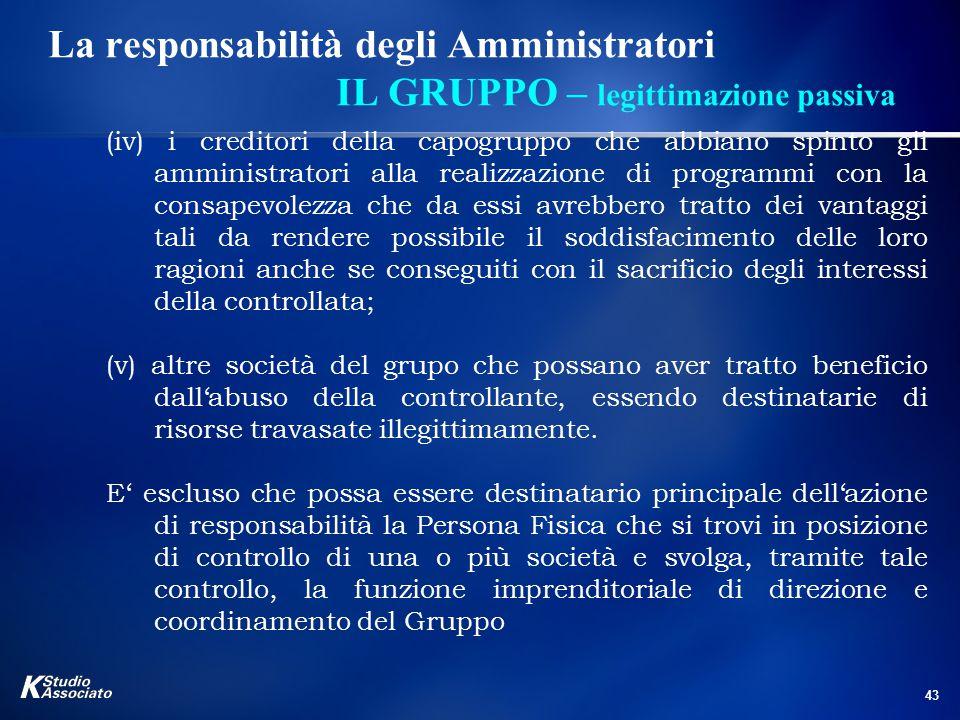 43 La responsabilità degli Amministratori IL GRUPPO – legittimazione passiva (iv) i creditori della capogruppo che abbiano spinto gli amministratori a