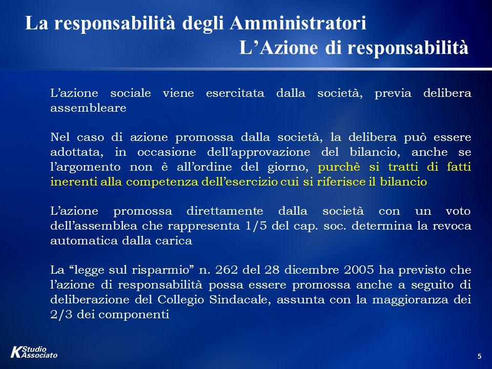 5 La responsabilità degli Amministratori L'Azione di responsabilità L'azione sociale viene esercitata dalla società, previa delibera assembleare Nel caso di azione promossa dalla società, la delibera può essere adottata, in occasione dell'approvazione del bilancio, anche se l'argomento non è all'ordine del giorno, purchè si tratti di fatti inerenti alla competenza dell'esercizio cui si riferisce il bilancio L'azione promossa direttamente dalla società con un voto dell'assemblea che rappresenta 1/5 del cap.