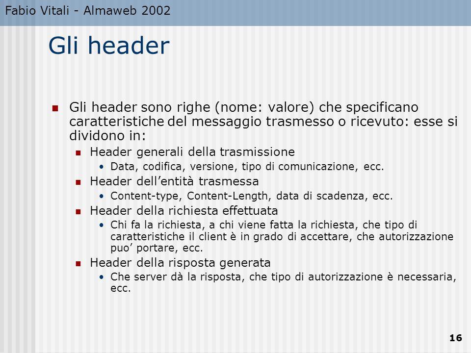 Fabio Vitali - Almaweb 2002 16 Gli header Gli header sono righe (nome: valore) che specificano caratteristiche del messaggio trasmesso o ricevuto: ess