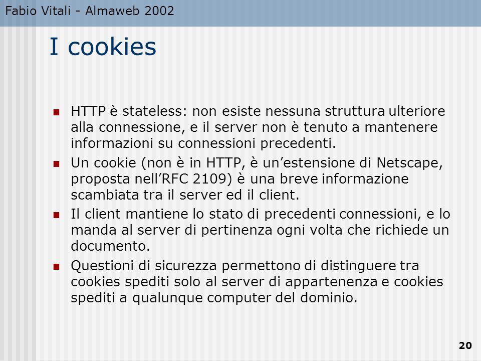 Fabio Vitali - Almaweb 2002 20 I cookies HTTP è stateless: non esiste nessuna struttura ulteriore alla connessione, e il server non è tenuto a mantene