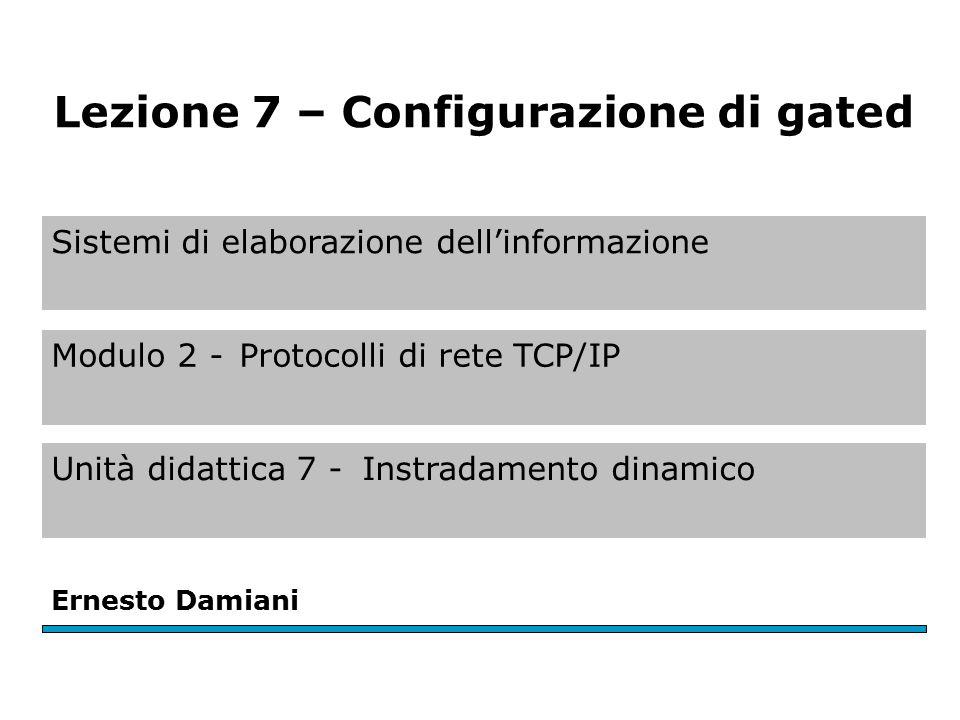 Sistemi di elaborazione dell'informazione Modulo 2 -Protocolli di rete TCP/IP Unità didattica 7 -Instradamento dinamico Ernesto Damiani Lezione 7 – Configurazione di gated