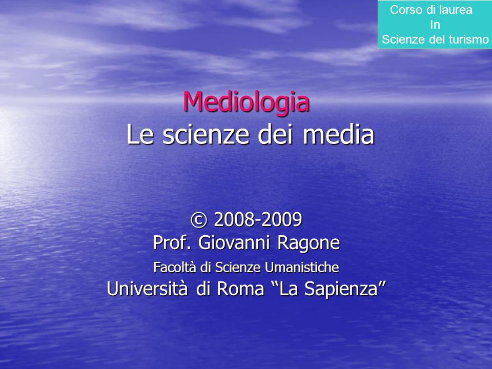 """Mediologia Le scienze dei media © 2008-2009 Prof. Giovanni Ragone Facoltà di Scienze Umanistiche Università di Roma """"La Sapienza"""" Corso di laurea In S"""
