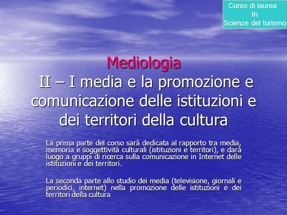 Mediologia II – I media e la promozione e comunicazione delle istituzioni e dei territori della cultura La prima parte del corso sarà dedicata al rapp