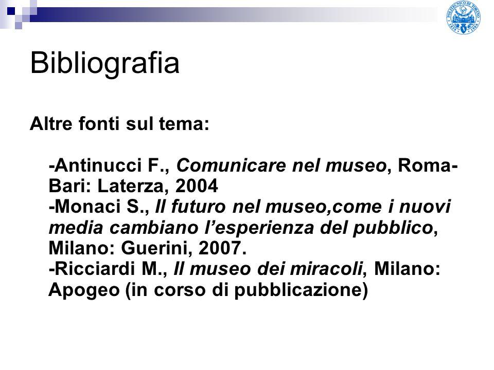 Bibliografia Altre fonti sul tema: -Antinucci F., Comunicare nel museo, Roma- Bari: Laterza, 2004 -Monaci S., Il futuro nel museo,come i nuovi media c