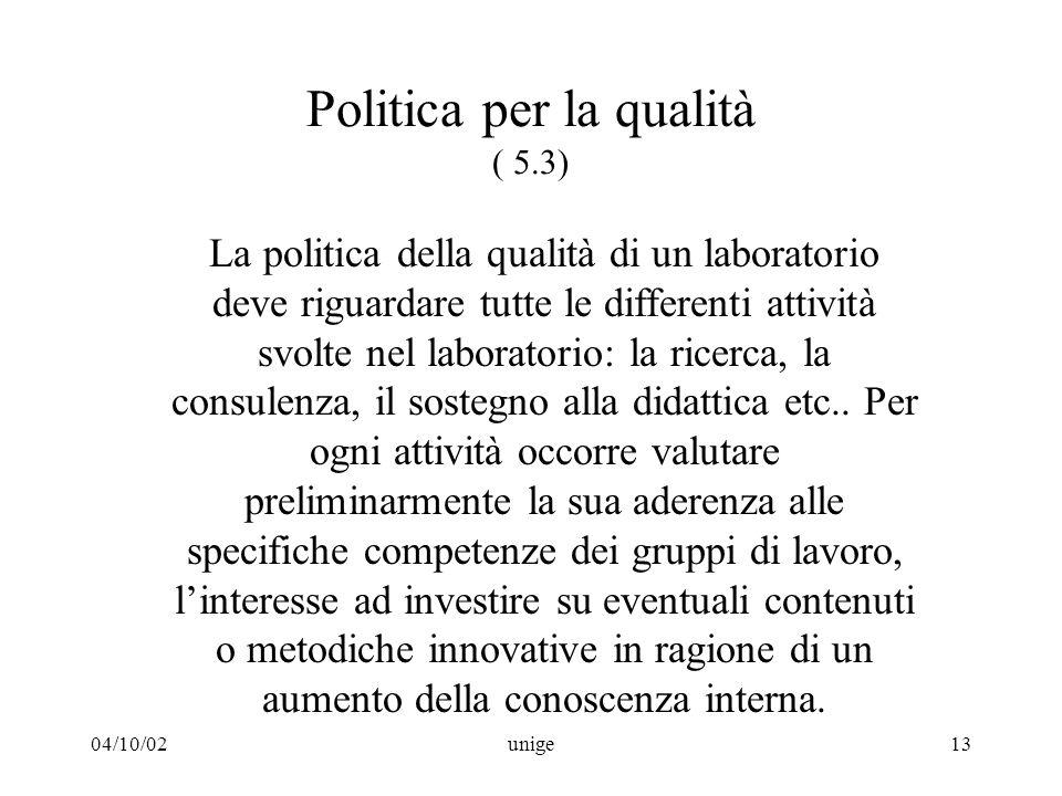 04/10/02unige13 Politica per la qualità ( 5.3) La politica della qualità di un laboratorio deve riguardare tutte le differenti attività svolte nel laboratorio: la ricerca, la consulenza, il sostegno alla didattica etc..