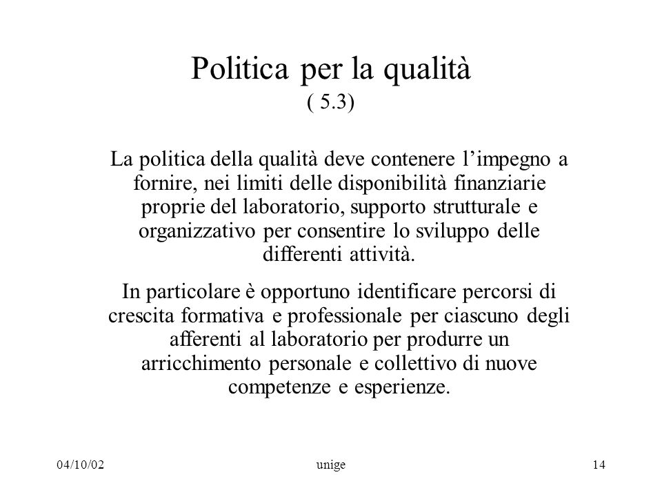 04/10/02unige14 Politica per la qualità ( 5.3) La politica della qualità deve contenere l'impegno a fornire, nei limiti delle disponibilità finanziarie proprie del laboratorio, supporto strutturale e organizzativo per consentire lo sviluppo delle differenti attività.
