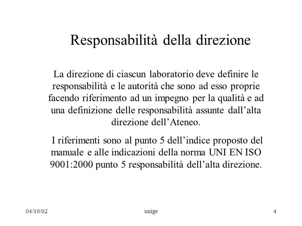 04/10/02unige4 Responsabilità della direzione La direzione di ciascun laboratorio deve definire le responsabilità e le autorità che sono ad esso proprie facendo riferimento ad un impegno per la qualità e ad una definizione delle responsabilità assunte dall'alta direzione dell'Ateneo.
