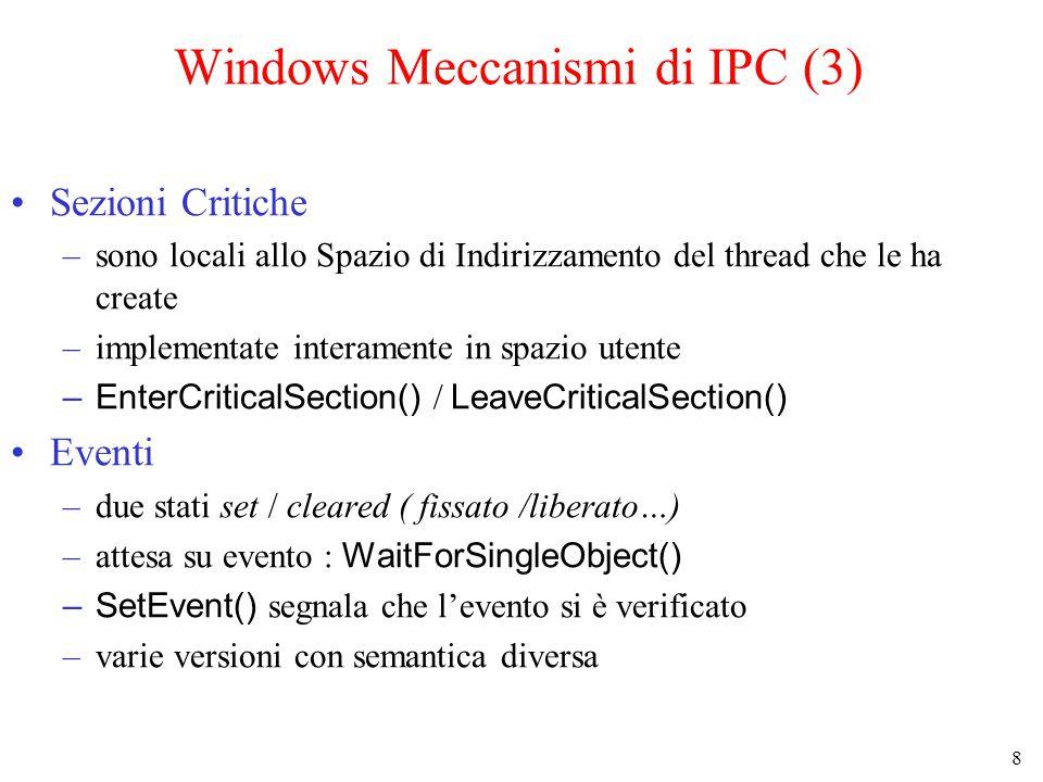 8 Windows Meccanismi di IPC (3) Sezioni Critiche –sono locali allo Spazio di Indirizzamento del thread che le ha create –implementate interamente in spazio utente –EnterCriticalSection() / LeaveCriticalSection() Eventi –due stati set / cleared ( fissato /liberato…) –attesa su evento : WaitForSingleObject() –SetEvent() segnala che l'evento si è verificato –varie versioni con semantica diversa