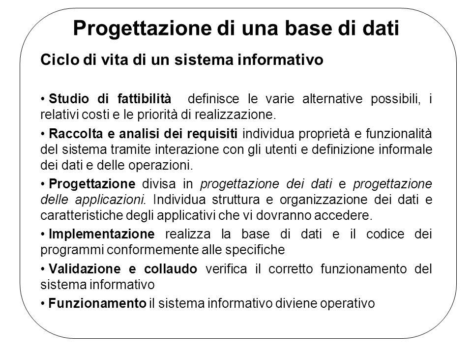 Progettazione di una base di dati Ciclo di vita di un sistema informativo Studio di fattibilità definisce le varie alternative possibili, i relativi costi e le priorità di realizzazione.