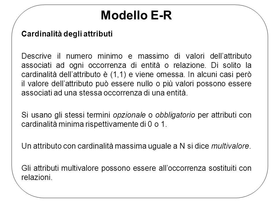 Modello E-R Cardinalità degli attributi Descrive il numero minimo e massimo di valori dell'attributo associati ad ogni occorrenza di entità o relazione.