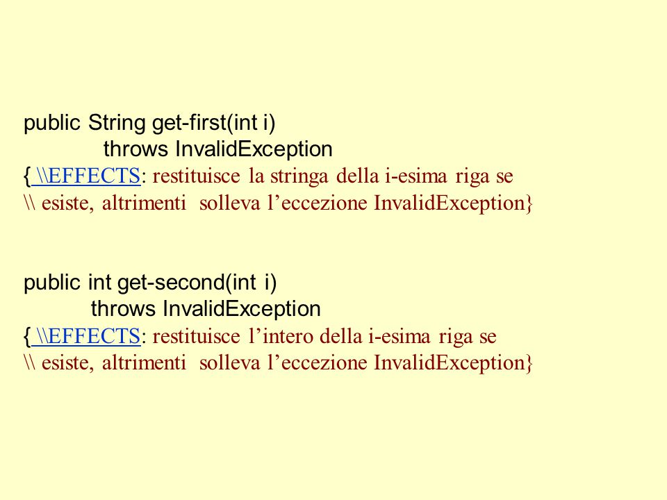 public String get-first(int i) throws InvalidException { \\EFFECTS: restituisce la stringa della i-esima riga se \\EFFECTS \\ esiste, altrimenti solleva l'eccezione InvalidException} public int get-second(int i) throws InvalidException { \\EFFECTS: restituisce l'intero della i-esima riga se \\EFFECTS \\ esiste, altrimenti solleva l'eccezione InvalidException}