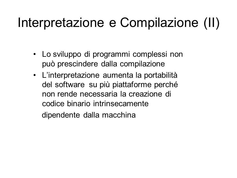 Interpretazione e Compilazione (II) Lo sviluppo di programmi complessi non può prescindere dalla compilazione L'interpretazione aumenta la portabilità