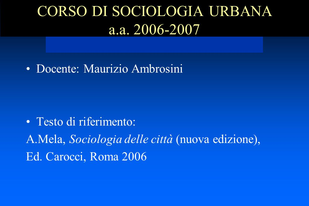 CORSO DI SOCIOLOGIA URBANA a.a. 2006-2007 Docente: Maurizio Ambrosini Testo di riferimento: A.Mela, Sociologia delle città (nuova edizione), Ed. Caroc
