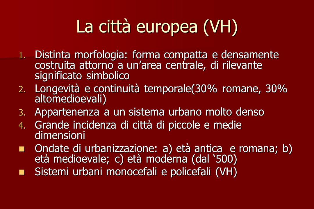 La città europea (VH) 1. Distinta morfologia: forma compatta e densamente costruita attorno a un'area centrale, di rilevante significato simbolico 2.