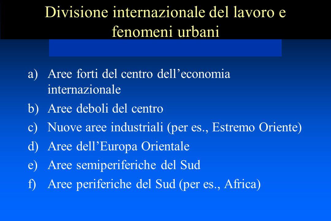 Divisione internazionale del lavoro e fenomeni urbani a)Aree forti del centro dell'economia internazionale b)Aree deboli del centro c)Nuove aree indus