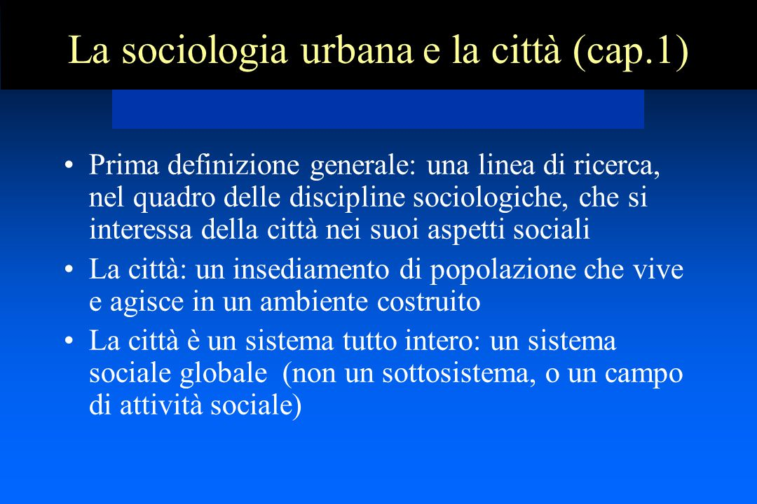 La sociologia urbana e la città (cap.1) Prima definizione generale: una linea di ricerca, nel quadro delle discipline sociologiche, che si interessa della città nei suoi aspetti sociali La città: un insediamento di popolazione che vive e agisce in un ambiente costruito La città è un sistema tutto intero: un sistema sociale globale (non un sottosistema, o un campo di attività sociale)