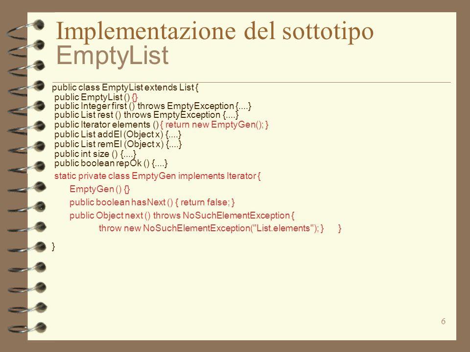 7 Implementazione del sottotipo FullList public class FullList extends List { private int sz; private Object val; private List next; public FullList (Object x) {sz = 1; val = x; next = new EmptyList ( ); } public Integer first () throws EmptyException {....} public List rest () throws EmptyException {....} public Iterator elements () {....} public List addEl (Object x) {....} public List remEl (Object x) {....} public int size () {....} public boolean repOk () {....}}