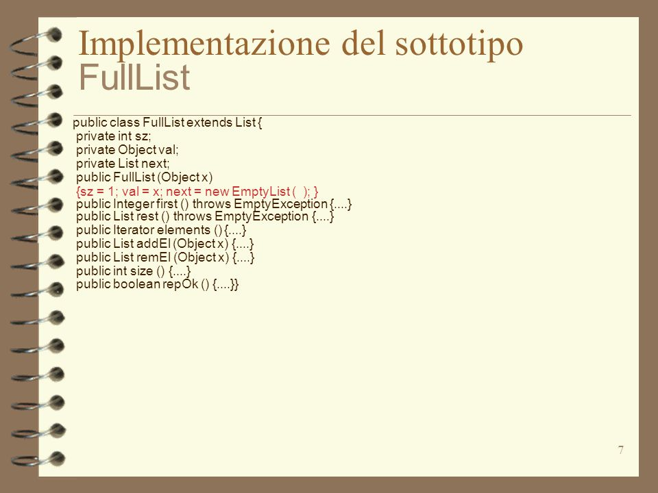 7 Implementazione del sottotipo FullList public class FullList extends List { private int sz; private Object val; private List next; public FullList (Object x) {sz = 1; val = x; next = new EmptyList ( ); } public Integer first () throws EmptyException {....} public List rest () throws EmptyException {....} public Iterator elements () {....} public List addEl (Object x) {....} public List remEl (Object x) {....} public int size () {....} public boolean repOk () {....}}