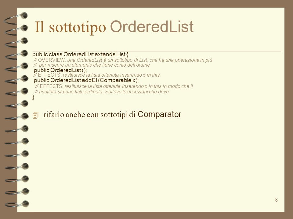 8 Il sottotipo OrderedList public class OrderedList extends List { // OVERVIEW: una OrderedList è un sottotipo di List, che ha una operazione in più /