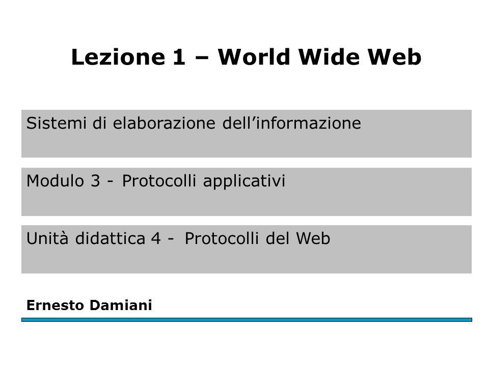 Sistemi di elaborazione dell'informazione Modulo 3 -Protocolli applicativi Unità didattica 4 -Protocolli del Web Ernesto Damiani Lezione 1 – World Wide Web