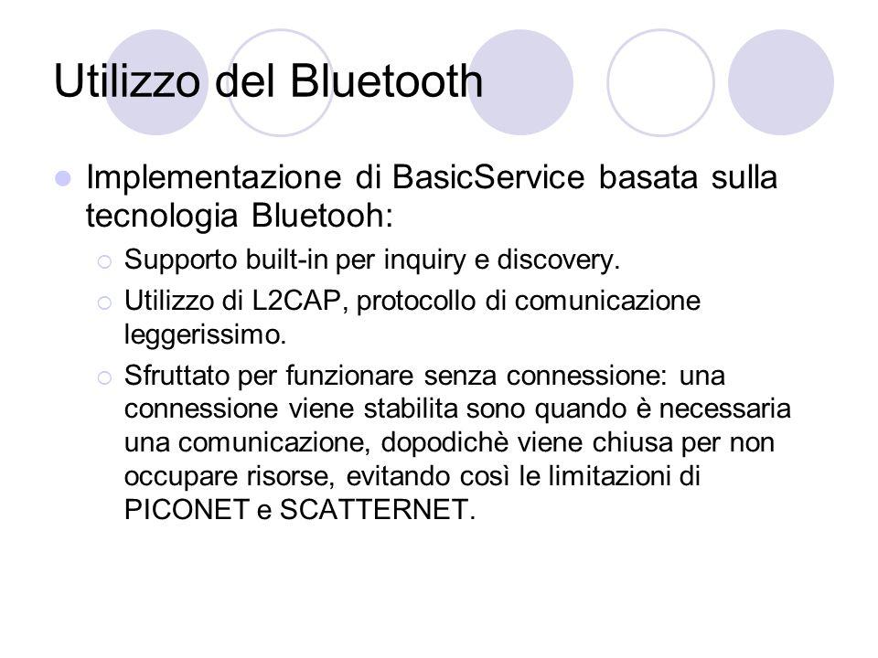 Utilizzo del Bluetooth Implementazione di BasicService basata sulla tecnologia Bluetooh:  Supporto built-in per inquiry e discovery.  Utilizzo di L2