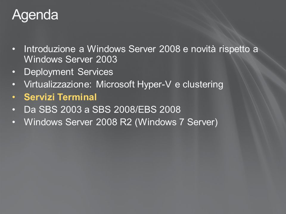 Agenda Introduzione a Windows Server 2008 e novità rispetto a Windows Server 2003 Deployment Services Virtualizzazione: Microsoft Hyper-V e clustering Servizi Terminal Da SBS 2003 a SBS 2008/EBS 2008 Windows Server 2008 R2 (Windows 7 Server)