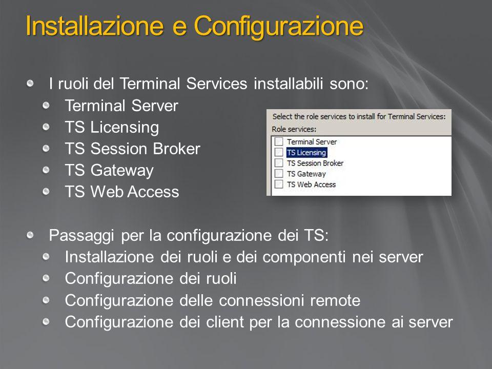 Installazione e Configurazione I ruoli del Terminal Services installabili sono: Terminal Server TS Licensing TS Session Broker TS Gateway TS Web Access Passaggi per la configurazione dei TS: Installazione dei ruoli e dei componenti nei server Configurazione dei ruoli Configurazione delle connessioni remote Configurazione dei client per la connessione ai server