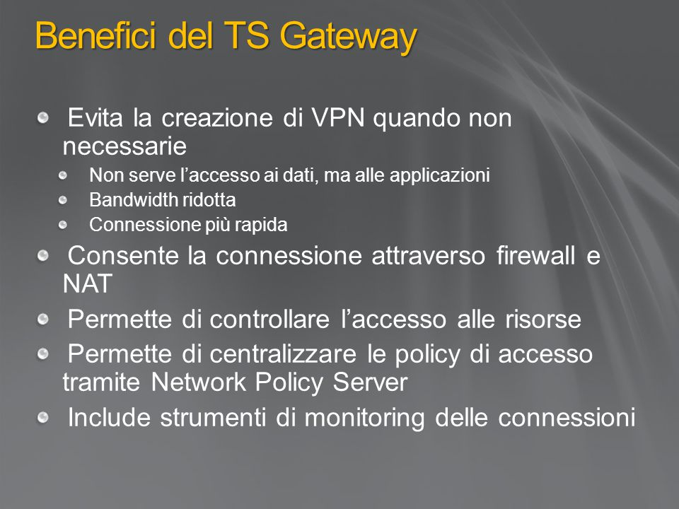 Benefici del TS Gateway Evita la creazione di VPN quando non necessarie Non serve l'accesso ai dati, ma alle applicazioni Bandwidth ridotta Connessione più rapida Consente la connessione attraverso firewall e NAT Permette di controllare l'accesso alle risorse Permette di centralizzare le policy di accesso tramite Network Policy Server Include strumenti di monitoring delle connessioni