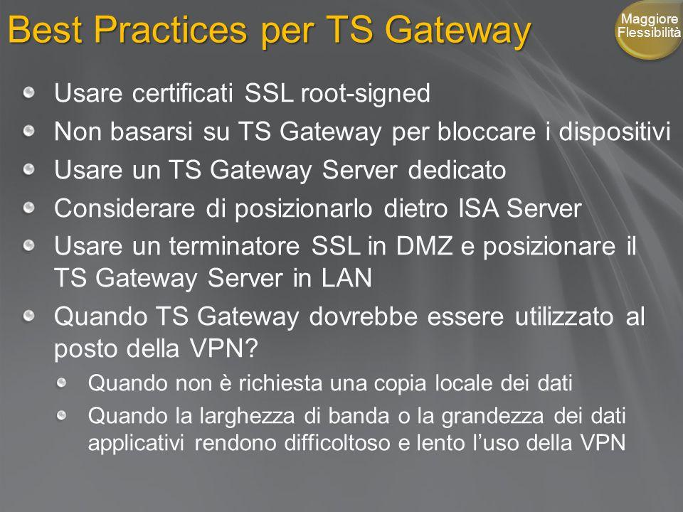 Best Practices per TS Gateway Usare certificati SSL root-signed Non basarsi su TS Gateway per bloccare i dispositivi Usare un TS Gateway Server dedicato Considerare di posizionarlo dietro ISA Server Usare un terminatore SSL in DMZ e posizionare il TS Gateway Server in LAN Quando TS Gateway dovrebbe essere utilizzato al posto della VPN.