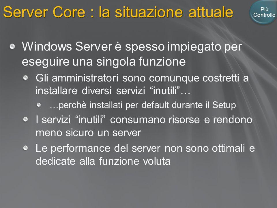 Server Core : la situazione attuale Più Controllo Windows Server è spesso impiegato per eseguire una singola funzione Gli amministratori sono comunque costretti a installare diversi servizi inutili … …perchè installati per default durante il Setup I servizi inutili consumano risorse e rendono meno sicuro un server Le performance del server non sono ottimali e dedicate alla funzione voluta