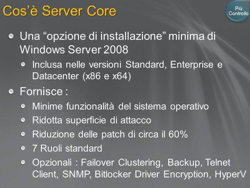 Cos'è Server Core Più Controllo Una opzione di installazione minima di Windows Server 2008 Inclusa nelle versioni Standard, Enterprise e Datacenter (x86 e x64) Fornisce : Minime funzionalità del sistema operativo Ridotta superficie di attacco Riduzione delle patch di circa il 60% 7 Ruoli standard Opzionali : Failover Clustering, Backup, Telnet Client, SNMP, Bitlocker Driver Encryption, HyperV