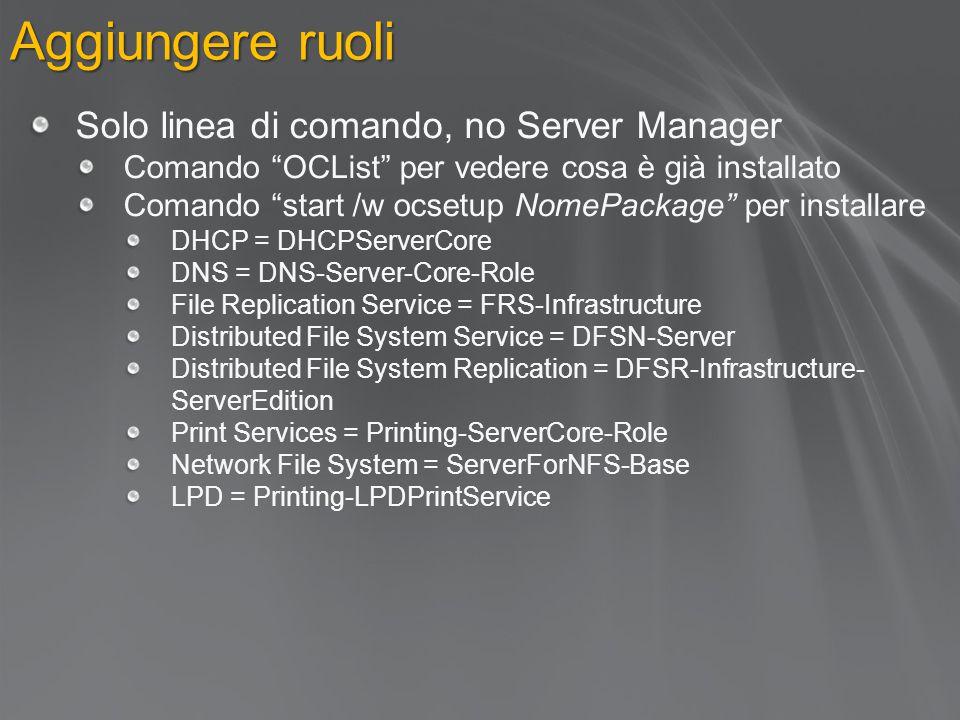 Aggiungere ruoli Solo linea di comando, no Server Manager Comando OCList per vedere cosa è già installato Comando start /w ocsetup NomePackage per installare DHCP = DHCPServerCore DNS = DNS-Server-Core-Role File Replication Service = FRS-Infrastructure Distributed File System Service = DFSN-Server Distributed File System Replication = DFSR-Infrastructure- ServerEdition Print Services = Printing-ServerCore-Role Network File System = ServerForNFS-Base LPD = Printing-LPDPrintService