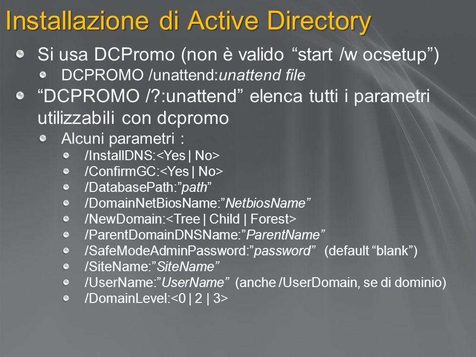 Installazione di Active Directory Si usa DCPromo (non è valido start /w ocsetup ) DCPROMO /unattend:unattend file DCPROMO /?:unattend elenca tutti i parametri utilizzabili con dcpromo Alcuni parametri : /InstallDNS: /ConfirmGC: /DatabasePath: path /DomainNetBiosName: NetbiosName /NewDomain: /ParentDomainDNSName: ParentName /SafeModeAdminPassword: password (default blank ) /SiteName: SiteName /UserName: UserName (anche /UserDomain, se di dominio) /DomainLevel: