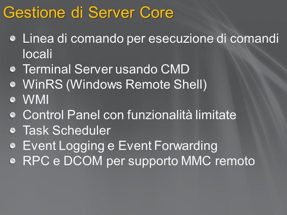 Gestione di Server Core Linea di comando per esecuzione di comandi locali Terminal Server usando CMD WinRS (Windows Remote Shell) WMI Control Panel con funzionalità limitate Task Scheduler Event Logging e Event Forwarding RPC e DCOM per supporto MMC remoto