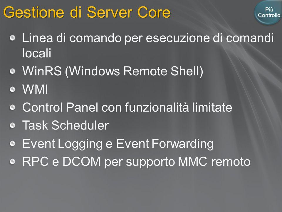 Gestione di Server Core Più Controllo Linea di comando per esecuzione di comandi locali WinRS (Windows Remote Shell) WMI Control Panel con funzionalità limitate Task Scheduler Event Logging e Event Forwarding RPC e DCOM per supporto MMC remoto