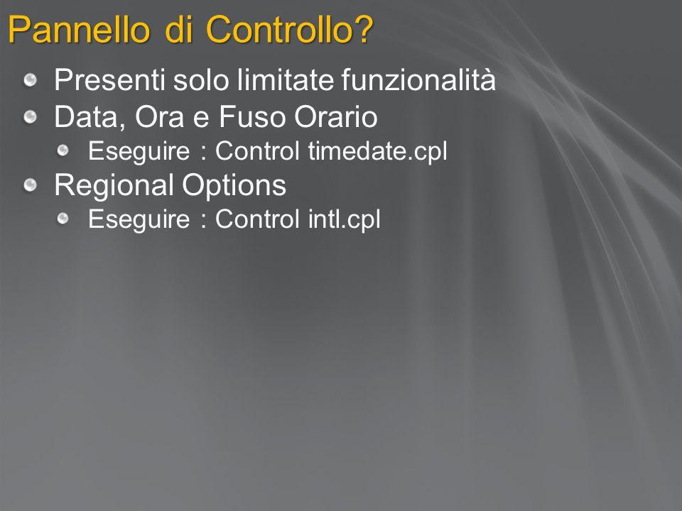 Pannello di Controllo? Presenti solo limitate funzionalità Data, Ora e Fuso Orario Eseguire : Control timedate.cpl Regional Options Eseguire : Control