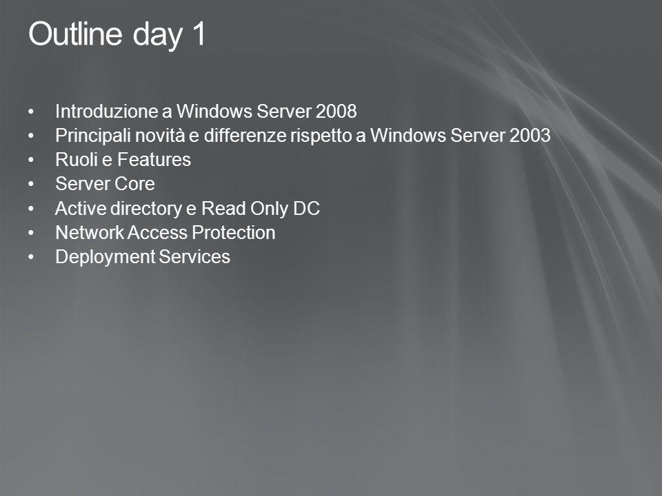 Outline day 1 Introduzione a Windows Server 2008 Principali novità e differenze rispetto a Windows Server 2003 Ruoli e Features Server Core Active directory e Read Only DC Network Access Protection Deployment Services