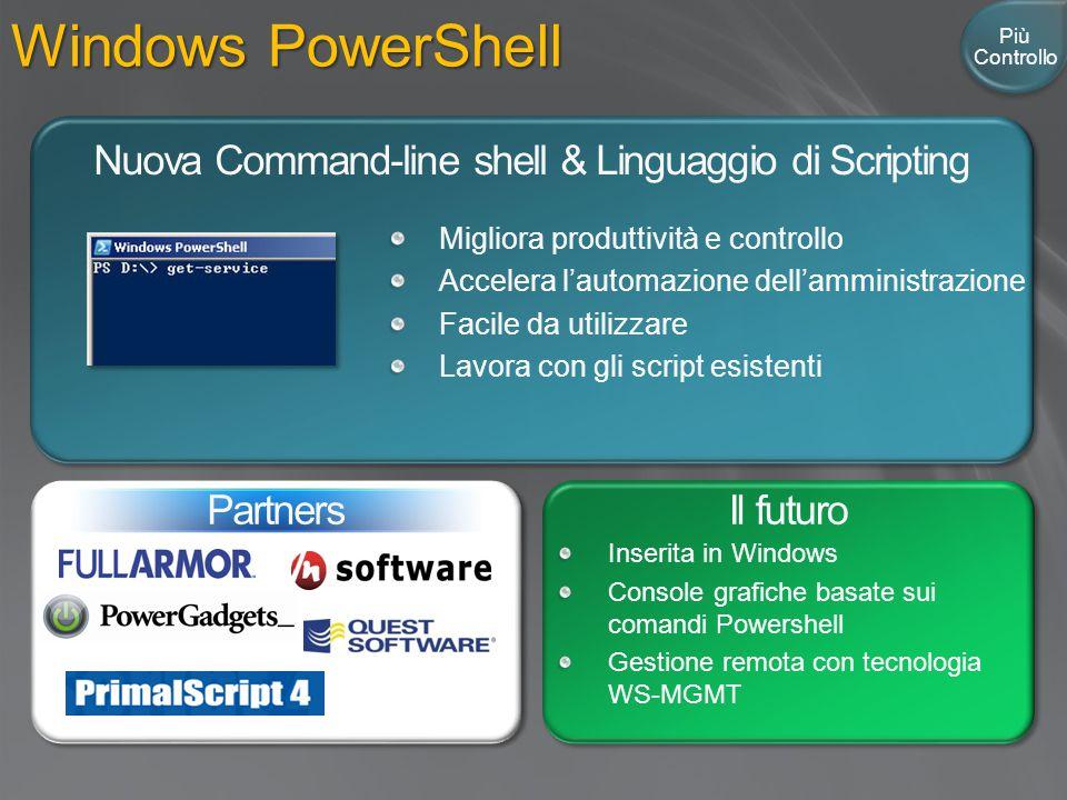 Windows PowerShell Nuova Command-line shell & Linguaggio di Scripting Il futuro Inserita in Windows Console grafiche basate sui comandi Powershell Gestione remota con tecnologia WS-MGMT Partners Più Controllo Migliora produttività e controllo Accelera l'automazione dell'amministrazione Facile da utilizzare Lavora con gli script esistenti